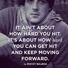 It ain't about how hard you hit. It's about how hard you can get hit and keep moving forward.