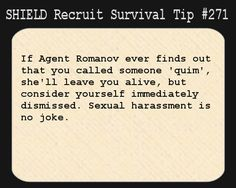 S.H.I.E.L.D. Recruit Survival Tip #271:If Agent Romanov ever finds out that you called someone 'quim', she'll leave you alive, but consider yourself immediately dismissed. Sexual harassment is no joke. [Submitted by miraclesabound]