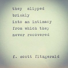 they slipped  briskly into an intimacy from which they never recovered - F. Scott Fitzgerald