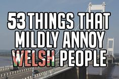 53 Things That Mildly Annoy Welsh People --other than England, of course. #WALES