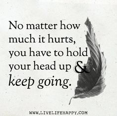 No matter how much it hurts, you have to hold your head up and keep going.