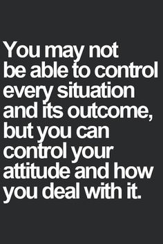 You may not be able to control every situation and its outcome but you can control your attitude and how you deal with it
