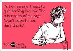 """Part of me says I need to quit drinking like this.  The other part of me says, """"Don't listen to her, she's drunk."""