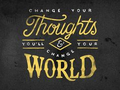 Change your thoughts and you'll change your world!