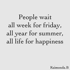 My motto- don't wait. Make your own way. If you love weekends don't work for the man. If you love summer live where it's warm. If you want happiness focus on what you already have and work on growing more happiness.