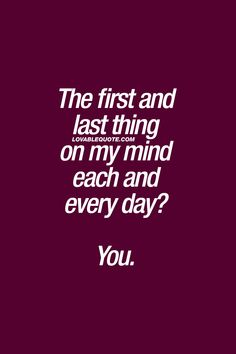 The first and last thing on my mind each and every day? You.  ❤  #cutequotes #couplequote - Visit www.lovablequote.com for all our love and relationship quotes!
