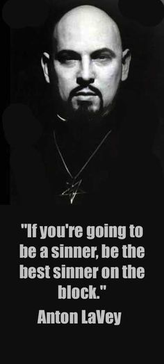 Anton LaVey: If you're going to be a sinner, be the best sinner on the block. If you're going to do something that's, ah, naughty, do it, and realize that you're doing something naughty and enjoy it.