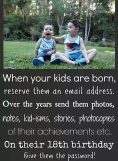 when your kids are born, reserve them an email address. over the years send them photos, notes, kidisms, stories, photocopies, of their acheivements etc. on their 20th birthday give them the email password