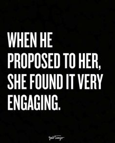When he proposed to her, she found it very engaging.