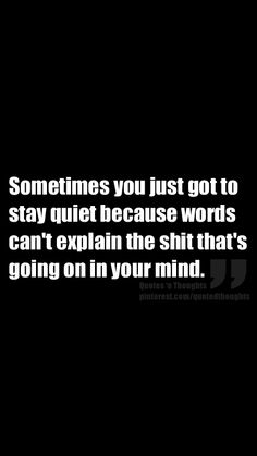 Sometimes you just got to stay quiet because words can't explain the shit that's going on in your mind.