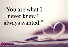 """You are what I never knew I always wanted"" ~Unknown"
