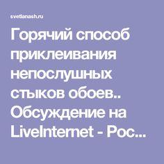 Горячий способ приклеивания непослушных стыков обоев.. Обсуждение на LiveInternet - Российский Сервис Онлайн-Дневников