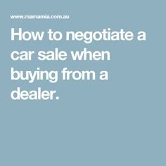 How to negotiate a car sale when buying from a dealer.
