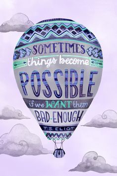 Sometimes things become possible if we want them bad enough.  ~ T.S. Eliot