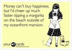 """""""Money can't buy happiness, but I'd cheer up much faster sipping a margarita on the beach outside of my oceanfront mansion."""" - Funny but slightly true. Just In Case, Just For You, No Kidding, Funny Quotes, Funny Memes, Jokes, Funny Comebacks, Funny Cartoons, Humorous Sayings"""