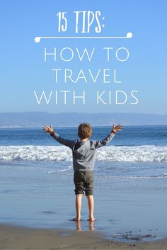 15 Tips for How to Travel with Kids --Based on 7 years of family travel