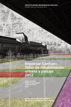 Repensar Canfranc : taller de rehabilitación urbana y paisaje 2012 / Javier Monclús, Belinda López-Mesa, Pablo de la Cal (eds.).-- Zaragoza : Prensas de la Universidad de Zaragoza, 2013.