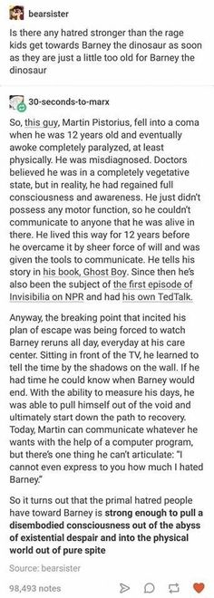 This isn't entirely true. I watched the video. He said he had some sort of brain damage or something and he couldn't proceed what was going on. Eventually, after a year or so I think, he began to be able to process stuff. He just couldn't talk or move. Door twelve years people told him stuff and food stuff to him that was not tight, thinking he couldn't feel or hear it. Then, a therapist came and became convinced he could process stuff. After tests and stuff, he began to talk through a…