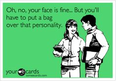Oh, no, your face is fine... But you'll have to put a bag over that personality.