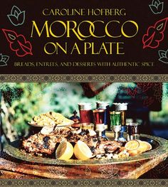 Fresh Morocco on a Plate Breads Entrees and Desserts with Authentic Spice by Caroline Hofberg