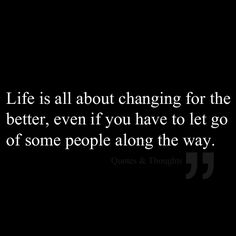 Life is all about changing for the better, even if you have to let go of some people along the way.