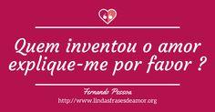 Quem inventou o amor explique-me por favor ? http://www.lindasfrasesdeamor.org/autor/fernando-pessoa