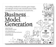 Business Model Generation: Systematically understand, design & differentiate your business model. A handbook for visionaries, game changers and challengers.