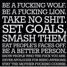 Be a fucking wolf. Be a fucking lion. Take no shit. Set goals, smash them, eat people's faces off. Be a better person. Show people who...