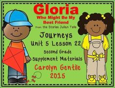 Gloria Who Might Be My Best Friend Journeys Unit 5 Lesson 22 Second Grade Supplement Materials Common Core aligned  Pg. 2-4 Vocabulary in Context – copy page A and B back to back, fold on the solid lines, cut on the dotted lines, illustrate each vocabulary word and write it in a short sentence Pg. 5 Help Gloria Unpack the Boxes – unscramble each spelling word and then write it in the correct group depending on the vowel combinations Pg. 6-7 Homophone Spelling Flip Book – copy pages A and B…