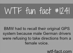 #1241 - BMW had to recall their original GPS system because male German drivers were refusing to take directions from a female voice