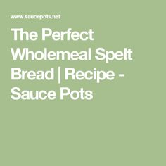The Perfect Wholemeal Spelt Bread | Recipe - Sauce Pots