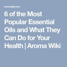 6 of the Most Popular Essential Oils and What They Can Do for Your Health | Aroma Wiki