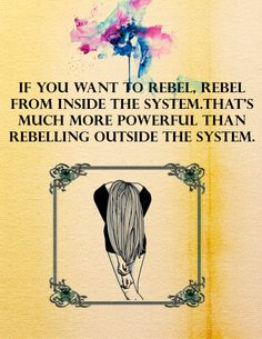 If you want to rebel, rebel from inside the system. That's much more powerful than rebelling outside the system. (Legend, By Marie Lu.)