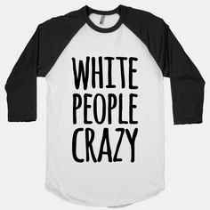 White People Crazy | T-Shirts, Tank Tops, Sweatshirts and Hoodies | HUMAN