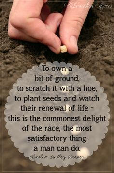 """""""To own a bit of ground, to scratch it with a hoe, to plant seeds and watch the renewal of life -- this is the commonest delight of the race, the most satisfactory thing a man can do."""""""