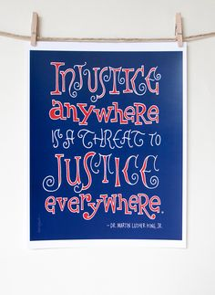 """Injustice anywhere is a threat to justice everywhere."" - Dr. Martin Luther King, Jr."