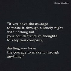If you have the courage to make it through a lonely night with nothing but your self destructive thoughts to keep you company, darling, you have the courage to make it through anything