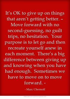 It's OK to give up on things that aren't getting better. – Move forward with no second-guessing, no guilt trips, no hesitation. Your purpose is to let go and then recreate yourself anew in each moment. There's a big difference between giving up and knowing when you have had enough. Sometimes we have to move on to move forward. -