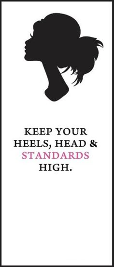keep your heels, head, & standards high.