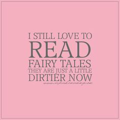 I still love to read fairy tales. They are just a little dirtier now;)