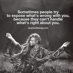 Quote: Sometimes people try to expose what's wrong with you because they can't handle what's right about you.