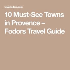10 Must-See Towns in Provence – Fodors Travel Guide