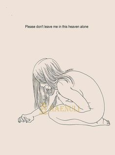 Please don't leave me in this heaven alone.