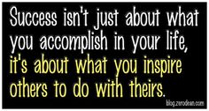 """""""Success isn't just about what you accomplish in your life. It's about what you inspire others to do with theirs."""" — Jhoanna Agudelo - (Thanks to my friend, Louis Teoh, for bring this quote to my attention.) Brought to you by http://www.thedoorway.org/blog/"""