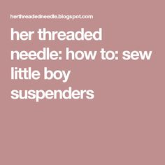 her threaded needle: how to: sew little boy suspenders Suspenders For Kids, Little Boys, Sewing, Dressmaking, Couture, Sew, Stitching, Baby Boys, Toddler Boys