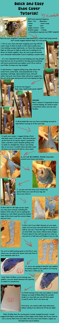 Quick and Easy Cosplay Boot Cover Make a pattern by wrapping your leg in tape (plastic wrap underneath), then cutting it off.  Tutorial by Kimba616 on deviantART