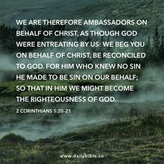 2 Corinthians 5:20–21  We are therefore ambassadors on behalf of Christ, as though God were entreating by us: we beg you on behalf of Christ, be reconciled to God. For him who knew no sin he made to be sin on our behalf; so that in him we might become the righteousness of God. May 20, 2016 Friday