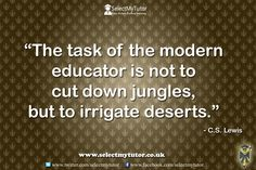 The task of the modern educator is not to cut down jungles, but to irrigate deserts. - C S Lewis #tutor #personaltutor #onlinetutor #privatetutor http://www.selectmytutor.co.uk