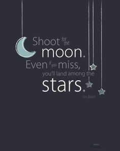 shoot for the moon life quotes quotes positive quotes quote life positive wise advice wisdom life lessons positive quote  DEB: IN THESE TIMES, SURROUND YOUR LIFE WITH EVERYTHING POSITIVE. KEEP A SPECIAL JOURNAL. THIS WOULD ALSO BE GREAT TO PUT IN YOUR Children's RMS. THEY ESPECIALLY NEED ANYTHING POSITIVE.