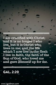 Gal. 2:20 I am crucified with Christ; and it is no longer I who live, but it is Christ who lives in me; and the life which I now live in the flesh I live in faith, the faith of the Son of God, who loved me and gave Himself up for me. #Bible #Verse #Scripture quoted at www.agodman.com
